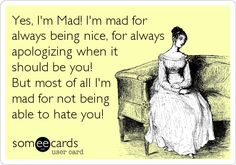 Funny Cry for Help Ecard: Yes, I'm Mad! I'm mad for always being nice, for always apologizing when it should be you! But most of all I'm mad for not being able to hate you!