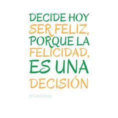 """""""Decide hoy ser #Feliz, porque la #Felicidad, es una #Decision"""". #Citas #Frases @Candidman"""