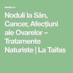 Noduli la Sân, Cancer, Afecțiuni ale Ovarelor – Tratamente Naturiste | La Taifas Good To Know, Cancer, Math Equations, San, The Body, Health And Fitness