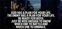 God has a plan for your life.  The enemy has a plan for your life.  Be ready for both.  Just be wise enough to know which one to battle and which one to embrace.