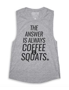 The Answer Is Always Coffee & Squats. Otherwise you're asking the wrong question. Product Details: - Colors Available: Grey - Women's Flowy Muscle Tanktop - 65% polyester, 35% viscoe; 4.2oz. - Machine wash cold, tumble dry low-to-medium - Sizing Chart F