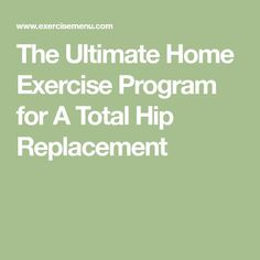 The Ultimate Home Exercise Program for A Total Hip Replacement