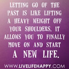 Letting go of the past is like lifting a heavy weight off your shoulders. It allows you to finally move on and start a new life. -Robert Tew