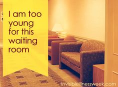 I am Too Young for This Waiting Room - Invisible Illness Awareness Week. Most of us expect to face illness in our lifetime, but too often it arrives when we are way too young for the pain and the places it takes us. (What it feels like to be the youngest person in the doctor's waiting room.)