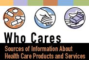 Who Cares: Sources of Information About Health Care Products and Services- contains information about assisted living facilities, hiring home health caregivers and signing healthcare documents as well as information about avoiding scams and medicare fraud.  Lots of information about healthcare for the elderly.