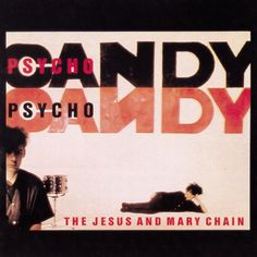 The Jesus and Mary Chain : Psychocandy