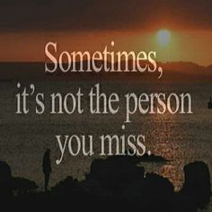 """""""Sometimes it's not the person you miss. It's the feeling you had when you were with them."""""""
