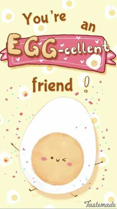You're am eggcellent friend
