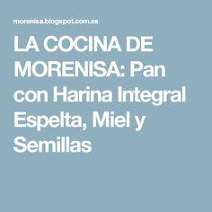 LA COCINA DE MORENISA: Pan con Harina Integral Espelta, Miel y Semillas