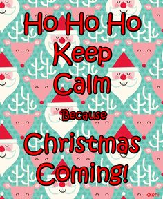 Ho Ho Ho Keep Calm Because Christmas Coming! -created by eleni