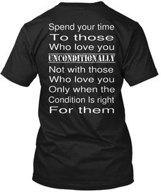Spend Your  Time To Those Who Love You Unconditionally Not With Those  Who Love You Only When The  Condition Is Right... Black T-Shirt Back
