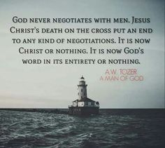 God never negotiates with men. Jesus Christ's death on the cross put an end to any kind of negotiations. It is now Christ or nothing. It is now God's word in its entirety or nothing. Aw Tozer Quotes, Faith Quotes, Bible Quotes, Godly Quotes, Spurgeon Quotes, Gospel Quotes, Deep Quotes, Jesus Quotes, Quotable Quotes