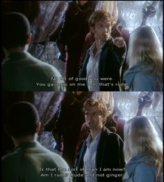 """The Doctor: """"And you, Rose Tyler, fat lot of good you were. You gave up on me. Oh, that's rude. That's the sort of man I am now, am I  rude? Rude and not ginger."""" 2005 Christmas Special: The Christmas Invasion."""