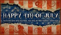 "Happy 4th of July.  ""So if the son sets you free, you will be free indeed""  John 8:36"