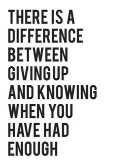'There Is A Difference Between Giving Up And Knowing When You Have Had Enough'