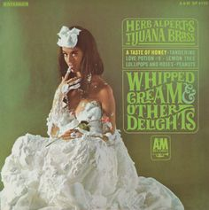 """Herb Alpert's Tijuana Brass: Whipped Cream & Other Delights. This was my first """"grown-up"""" album. Before this, I only had children's records and the Mary Poppins soundtrack."""