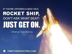 Motivational quote: If you're offered a seat on a rocket ship, don't ask what seat! Just get on. –Sheryl Sandberg