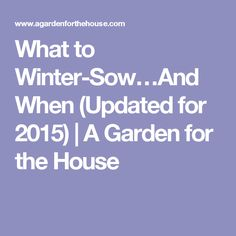 What to Winter-Sow…And When (Updated for 2015) | A Garden for the House