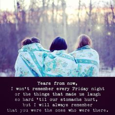 Yep forever and ever! But I, unlike the quote remember the stuff we all laughed at till are stomachs hurt! I love you guys! All of you! And you will all hold a special place in my heart forever.