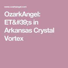 OzarkAngel: ET's in Arkansas Crystal Vortex