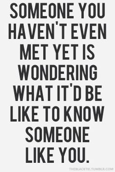 Someone you haven't even met yet is wondering what it'd be like to know someone like you.