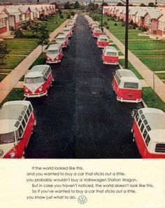 "Retro VW Camper Advert    ""If the world looked like this, and you wanted to buy a car that sticks out a little, you probably wouldn't buy a Volkswagen Station Wagon. But in case you haven't noticed, the world doesn't look like this. So if you've wanted to buy a car that sticks out a little, you know just what to do."""