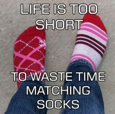 This is a philosophy I try to live by everyday. ..life is also to short to spends sorting socks..and with this mind set there are no spare socks when one goes missing...genius lol