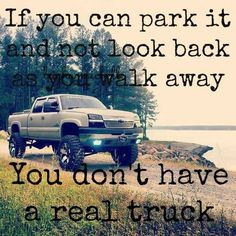 if you can park it & not look back as you walk away, you dont have a real truck.