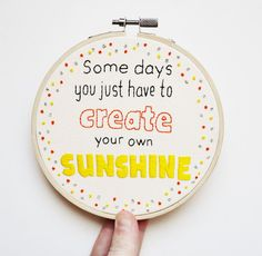 """Hand Embroidery Hoop Art Inspirational Quote 5 inch""""Some days you just have to create your own sunshine"""""""