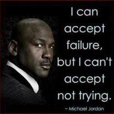 """I can accept failure, but I can't accept not trying."" - Micheal Jordan"