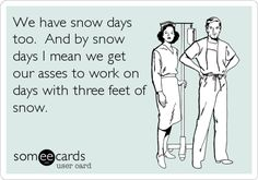 We have snow days too. And by snow days I mean we get our asses to work on days with three feet of snow.