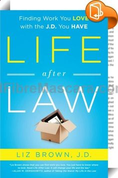 Life After Law : Written by Harvard-trained ex-law firm partner Liz Brown, Life After Law: Finding Work You Love with the J.D. You Have provides specific, realistic, and honest advice on alternative careers for lawyers. Unlike generic career guides, Life After Law shows lawyers how to reframe their legal experience to their competitive advantage, no matter how long they have been in or out of practice, to find work they truly love. Brown herself moved from a high-powered partnershi...