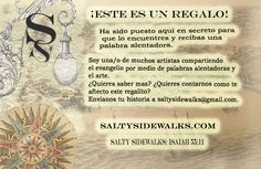"We are so excited now to have our ""salt tags"" translated into Spanish with the assistance of one of our members. We attach these tags to our artwork or crafts with Scripture that we abandon (leave somewhere anonymously) or that we send to a specific ministry. Please see: saltysidewalks.com"
