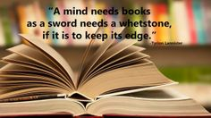 """""""A mind needs books as a sword needs a whetstone, if it is to keep it's edge."""""""