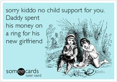 sorry kiddo no child support for you. Daddy spent his money on a ring for his new girlfriend.