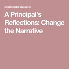 A Principal's Reflections: Change the Narrative Leadership, Reflection, Change, Education, Onderwijs, Learning