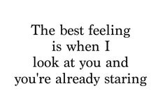 The best feeling is when I look at you and you're already staring #quote