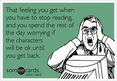That feeling you get when you have to stop reading, and you spend the rest of the day worrying if the characters will be OK until you get back.