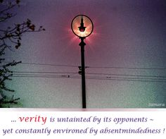 ... #verity is untainted by its opponents ~ yet constantly environed by absentmindedness !