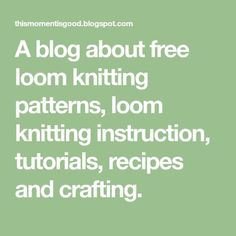 A blog about free loom knitting patterns, loom knitting instruction, tutorials, recipes and crafting.