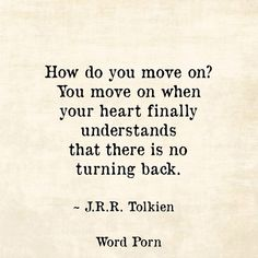 How do You move on? ..You move on when your heart finally understands that there is no turning back. ~ J.R.R. Tolkien