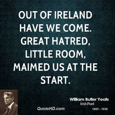 William Butler Yeats Quotes - Out of Ireland have we come. Great hatred, little room, Maimed us at the start. William Butler Yeats, Yeats Quotes, Me Quotes, Empty Soul, Irish Culture, Irish Quotes, Irish Eyes, Pretty Words, Uplifting Quotes