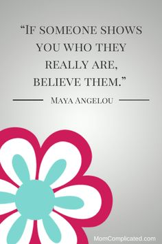 If someone shows you who they really are, believe them, Maya Angelou