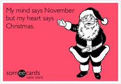 My mind says November but my heart says Christmas. #christmas #ecard #funny