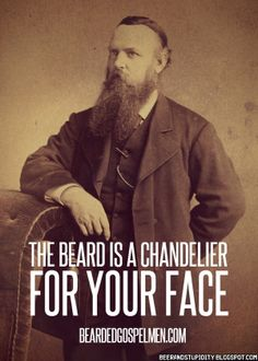 The beard is a chandelier for your face.