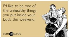 LOL // I'd like to be one of the unhealthy things you put inside your body this weekend.