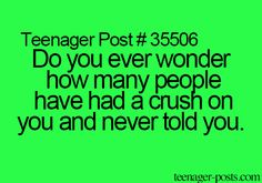 Teenager Post #35506 ~ Do you ever wonder how many people have had a crush on you and never told you. ☮