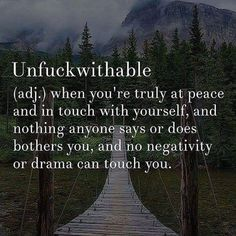 Unfuckwithable - when you're truly at peace and in touch with yourself, and nothing anyone says or does bothers you, and no negativity or drama can touch you.