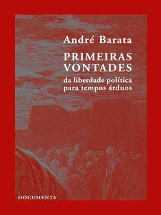 «Primeiras Vontades - Da liberdade política para tempos árduos», André Barata, edição Documenta