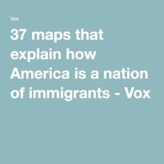 37 maps that explain how America is a nation of immigrants - Vox